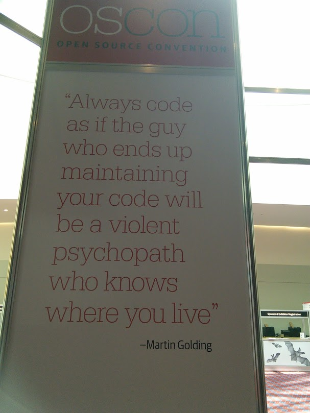 """Always code as if the guy who ends up maintaining your code will be a violent psychopath who knows where you live."" --Martin Golding"